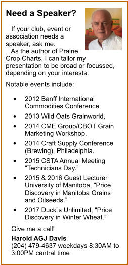 "Need a Speaker?     If your club, event or association needs a speaker, ask me.    As the author of Prairie Crop Charts, I can tailor my presentation to be broad or focussed, depending on your interests.   Notable events include:   •	2012 Banff International Commodities Conference  •	2013 Wild Oats Grainworld,  •	2014 CME Group/CBOT Grain Marketing Workshop.  •	2014 Craft Supply Conference (Brewing), Philadelphia.  •	2015 CSTA Annual Meeting ""Technicians Day.""  •	2015 & 2016 Guest Lecturer 	University of Manitoba, ""Price Discovery in Manitoba Grains and Oilseeds.""  •	2017 Duck""s Unlimited, ""Price Discovery in Winter Wheat.""     Give me a call!     Harold AGJ Davis    (204) 479-4637 weekdays 8:30AM to    3:00PM central time"