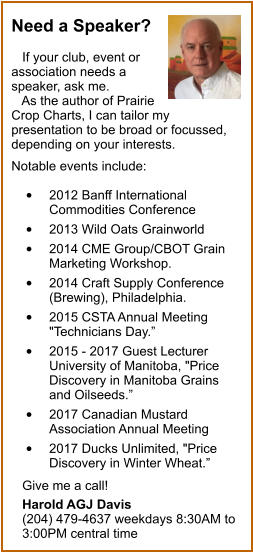 "Need a Speaker?     If your club, event or association needs a speaker, ask me.    As the author of Prairie Crop Charts, I can tailor my presentation to be broad or focussed, depending on your interests.   Notable events include:   •	2012 Banff International Commodities Conference  •	2013 Wild Oats Grainworld  •	2014 CME Group/CBOT Grain Marketing Workshop.  •	2014 Craft Supply Conference (Brewing), Philadelphia.  •	2015 CSTA Annual Meeting ""Technicians Day.""  •	2015 - 2017 Guest Lecturer 	University of Manitoba, ""Price Discovery in Manitoba Grains and Oilseeds.""  •	2017 Canadian Mustard Association Annual Meeting  •	2017 Ducks Unlimited, ""Price Discovery in Winter Wheat.""     Give me a call!     Harold AGJ Davis    (204) 479-4637 weekdays 8:30AM to    3:00PM central time"